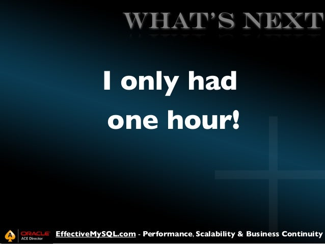 WHAT's NEXT  I only had one hour!  EffectiveMySQL.com - Performance, Scalability & Business Continuity