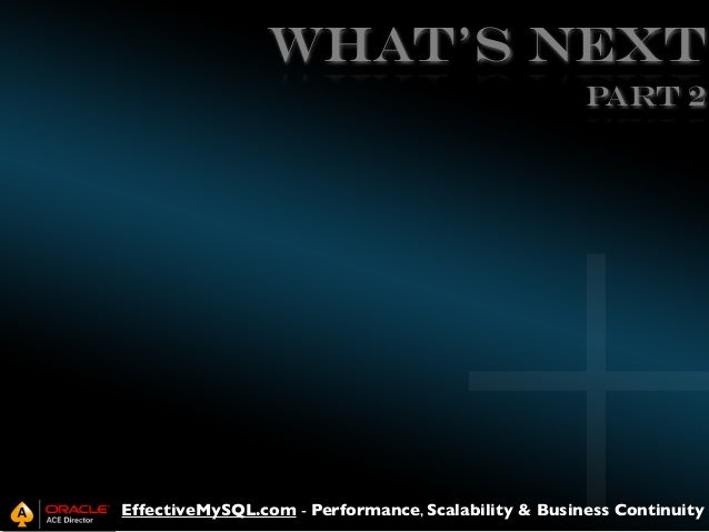 WHAT's NEXT Part 2  EffectiveMySQL.com - Performance, Scalability & Business Continuity