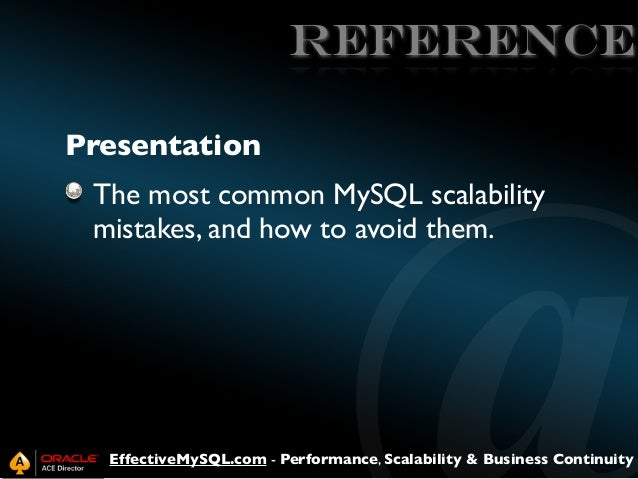 REFERENCE Presentation The most common MySQL scalability mistakes, and how to avoid them.  EffectiveMySQL.com - Performanc...