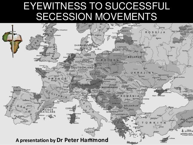 EYEWITNESS TO SUCCESSFUL SECESSION MOVEMENTS A presentation by Dr Peter Hammond