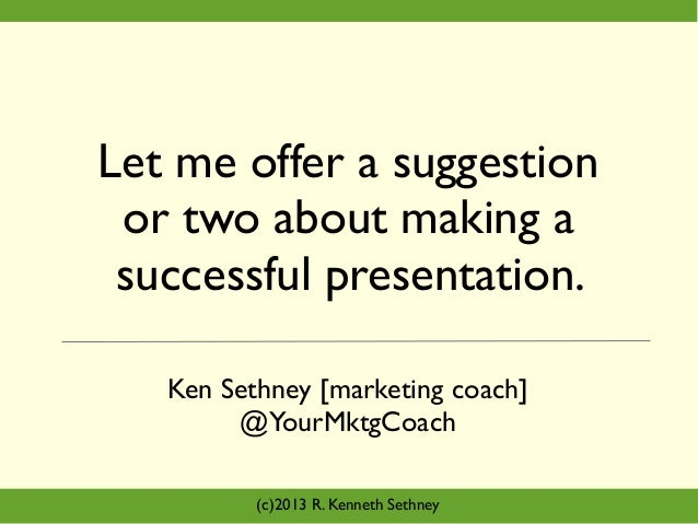 Let me offer a suggestion or two about making a successful presentation. Ken Sethney [marketing coach] @YourMktgCoach (c)2...