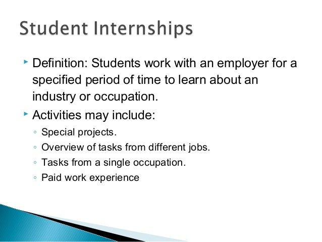  Definition: Students work with an employer for a specified period of time to learn about an industry or occupation.  Ac...