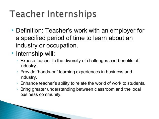  Definition: Teacher's work with an employer for a specified period of time to learn about an industry or occupation.  I...