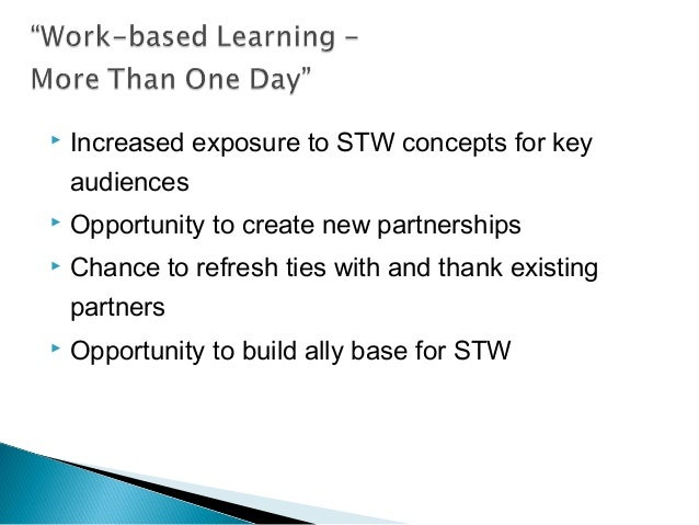  Increased exposure to STW concepts for key audiences  Opportunity to create new partnerships  Chance to refresh ties w...