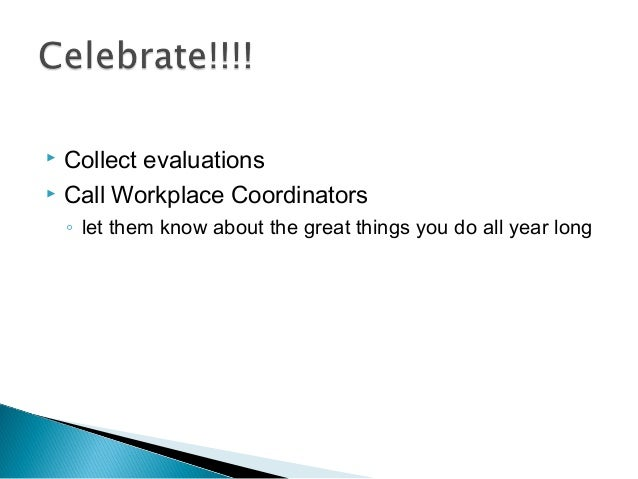  Collect evaluations  Call Workplace Coordinators ◦ let them know about the great things you do all year long