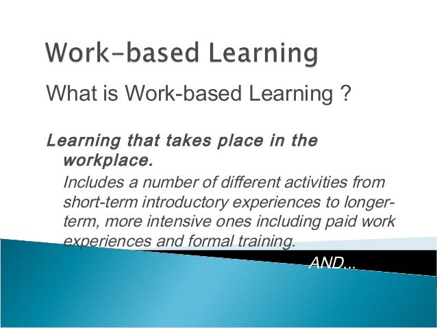 What is Work-based Learning ? Learning that takes place in the workplace. Includes a number of different activities from s...