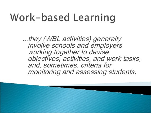 ...they (WBL activities) generally involve schools and employers working together to devise objectives, activities, and wo...
