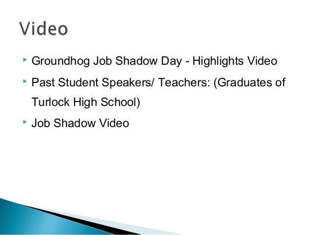  Groundhog Job Shadow Day - Highlights Video  Past Student Speakers/ Teachers: (Graduates of Turlock High School)  Job ...