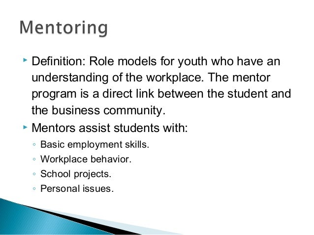  Definition: Role models for youth who have an understanding of the workplace. The mentor program is a direct link betwee...