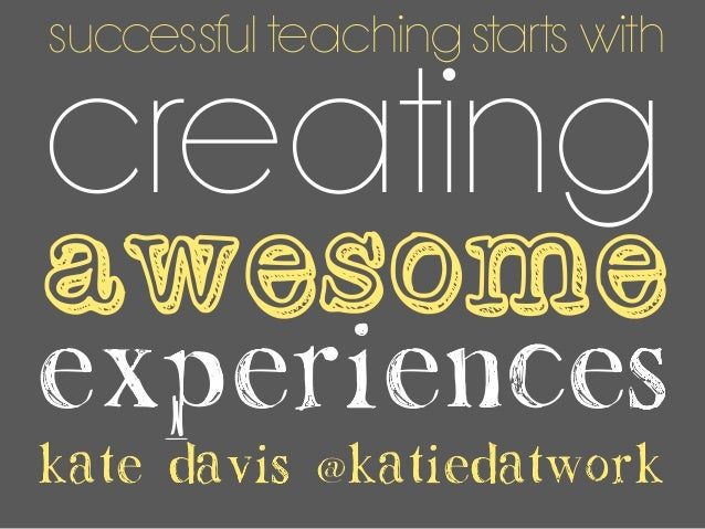 experiences creating awesome kate davis @katiedatwork successful teaching starts with