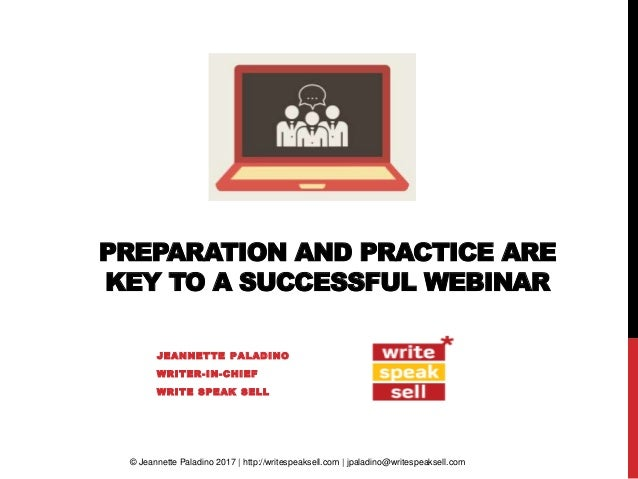 PREPARATION AND PRACTICE ARE KEY TO A SUCCESSFUL WEBINAR JEANNETTE PALADINO WRITER-IN-CHIEF WRITE SPEAK SELL © Jeannette P...
