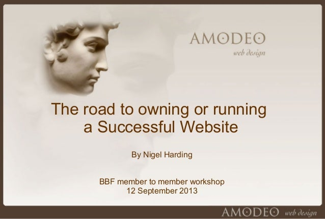 The road to owning or running a Successful Website By Nigel Harding BBF member to member workshop 12 September 2013