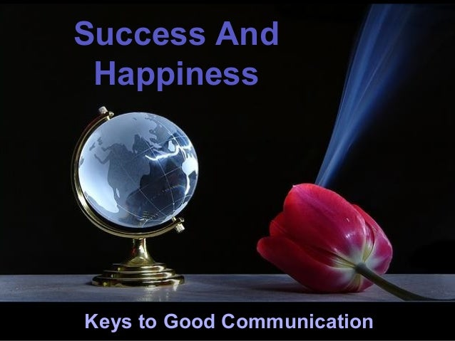 Success And Happiness  ♫ Turn on your speakers! CLICK TO ADVANCE SLIDES  Keys to Good Communication