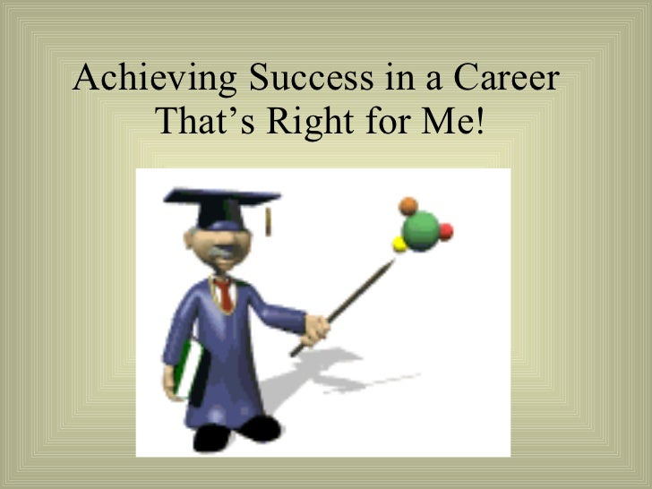 Achieving Success in a Career  That's Right for Me!