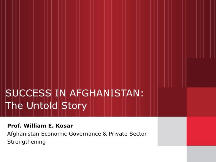 SUCCESS IN AFGHANISTAN:  The Untold Story Prof. William E. Kosar Afghanistan Economic Governance & Private Sector Strength...