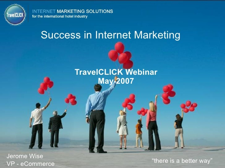 "Success in Internet Marketing TravelCLICK Webinar May 2007 "" there is a better way"" Jerome Wise VP - eCommerce"