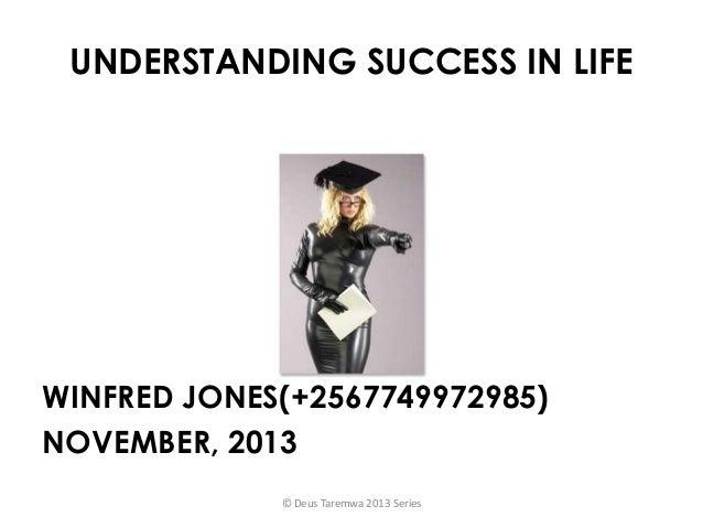 UNDERSTANDING SUCCESS IN LIFE  WINFRED JONES(+2567749972985) NOVEMBER, 2013 © Deus Taremwa 2013 Series