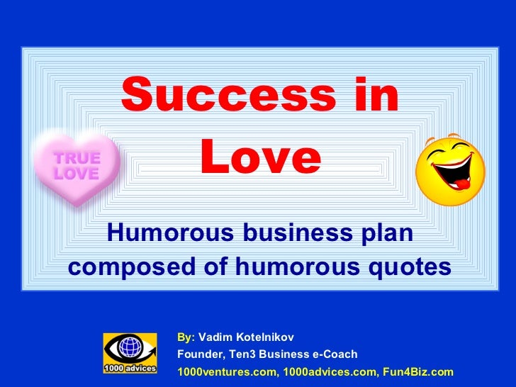Success in     Love  Humorous business plancomposed of humorous quotes       By: Vadim Kotelnikov       Founder, Ten3 Busi...