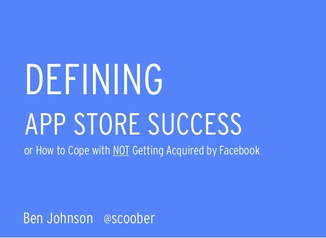 DEFINING APP STORE SUCCESS  or How to Cope with NOT Getting Acquired by Facebook Ben Johnson @scoober