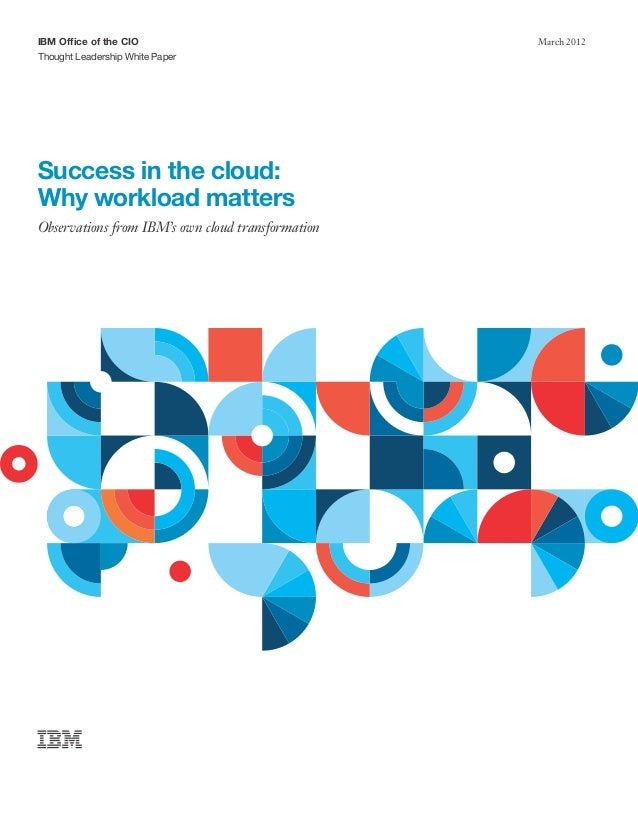 IBM Office of the CIO                              March 2012Thought Leadership White PaperSuccess in the cloud:Why worklo...