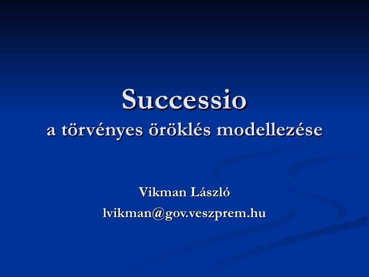 Successio a törvényes öröklés modellezése Vikman László [email_address]