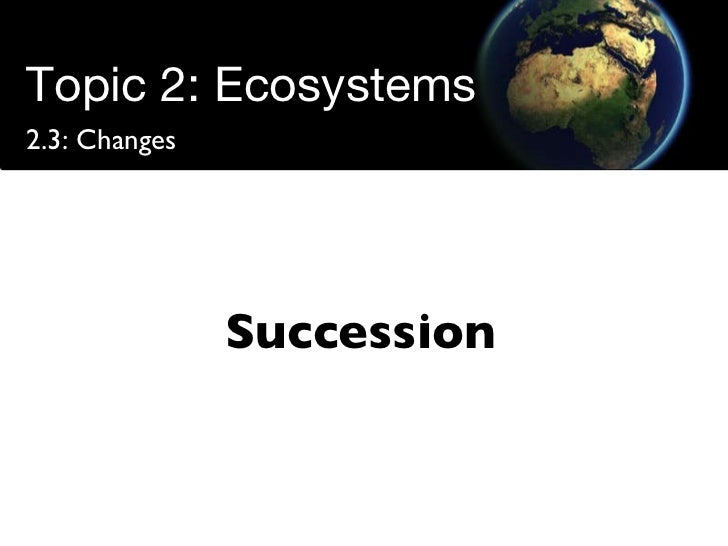 Topic 2: Ecosystems 2.3: Changes Succession