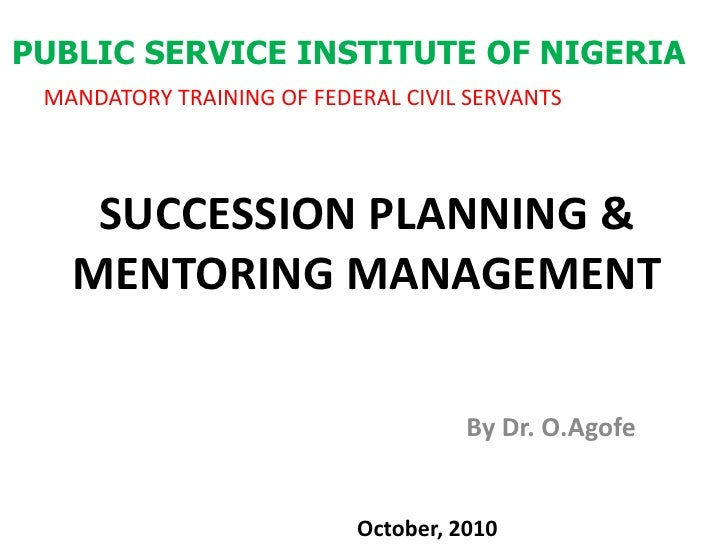 PUBLIC SERVICE INSTITUTE OF NIGERIA<br />MANDATORY TRAINING OF FEDERAL CIVIL SERVANTS<br />SUCCESSION PLANNING & MENTORING...