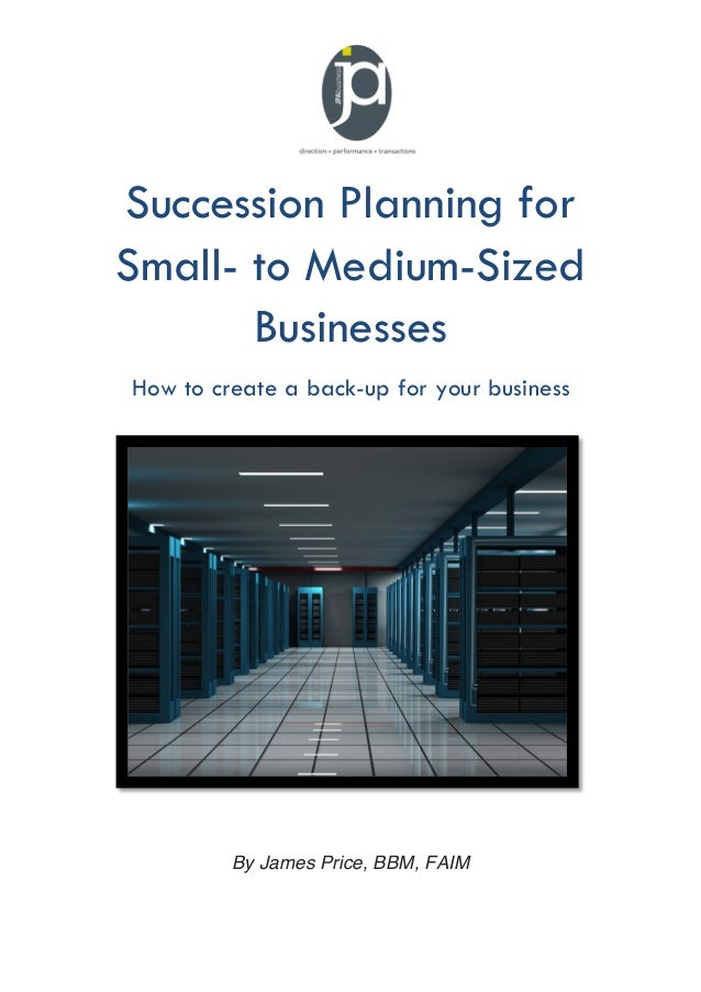 Succession Planning for Small- to Medium-Sized Businesses How to create a back-up for your business  By James Price, BBM, ...