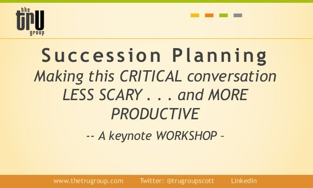 Succession Planning Making this CRITICAL conversation LESS SCARY . . . and MORE PRODUCTIVE -- A keynote WORKSHOP – www.the...