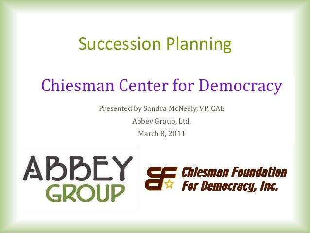 Succession PlanningChiesman Center for Democracy      Presented by Sandra McNeely, VP, CAE               Abbey Group, Ltd....