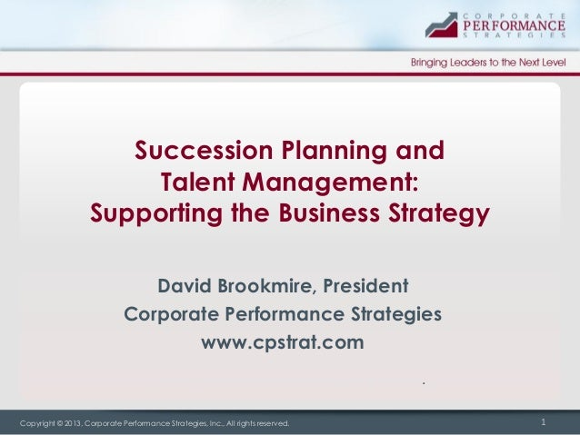 Succession Planning and Talent Management: Supporting the Business Strategy David Brookmire, President Corporate Performan...