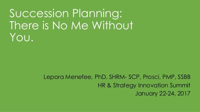 Succession Planning: There is No Me Without You. Lepora Menefee, PhD, SHRM- SCP, Prosci, PMP, SSBB HR & Strategy Innovatio...