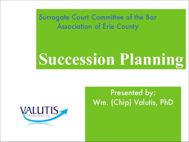 Succession Planning Presented by: Wm. (Chip) Valutis, PhD Surrogate Court Committee of the Bar Association of Erie County