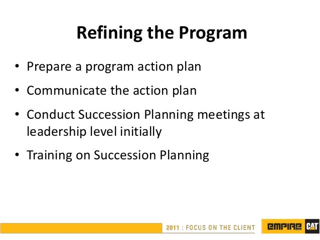 Refining the Program• Prepare a program action plan• Communicate the action plan• Conduct Succession Planning meetings at ...