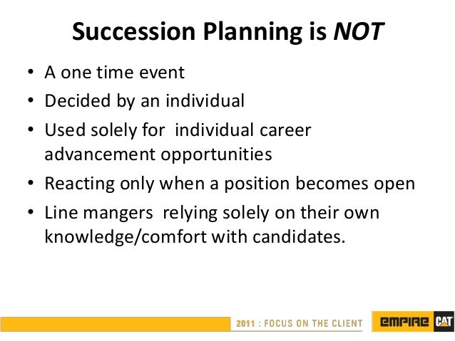 Succession Planning is NOT• A one time event• Decided by an individual• Used solely for individual career  advancement opp...