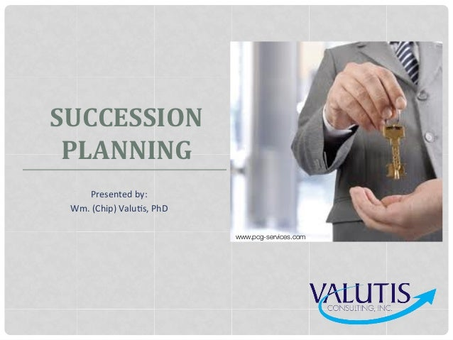 SUCCESSION PLANNING   Presented  by:   Wm.  (Chip)  Valu9s,  PhD   www.pcg-services.com