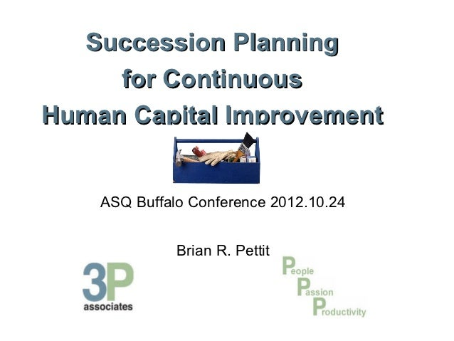 Succession Planning     for ContinuousHuman Capital Improvement    ASQ Buffalo Conference 2012.10.24              Brian R....