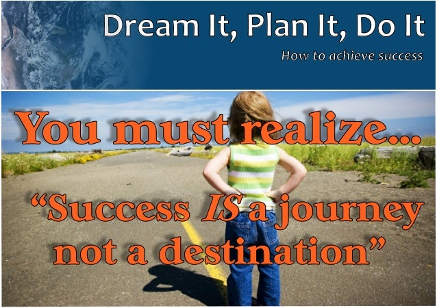 "Dream It, Plan It, Do It How to achieve success  You must realize… ""Success a journey not a destination"""