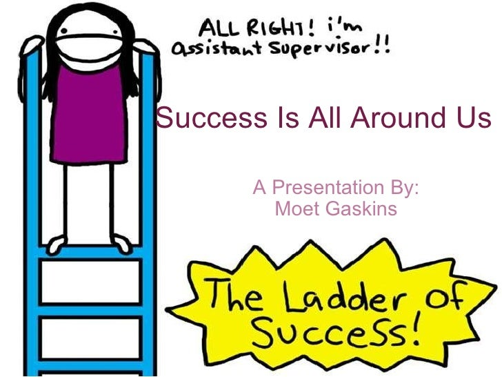 Success Is All Around Us A Presentation By: Moet Gaskins