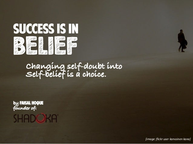 by Faisal Hoque founder of: success is in BELIEF Changing self-doubt into Self-belief is a choice. [image: flickr user karv...