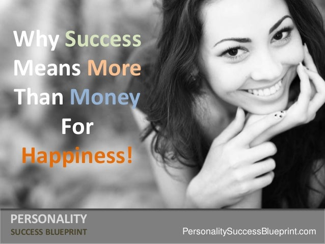 Why Success Means More Than Money For Happiness! PERSONALITY SUCCESS BLUEPRINT PersonalitySuccessBlueprint.com