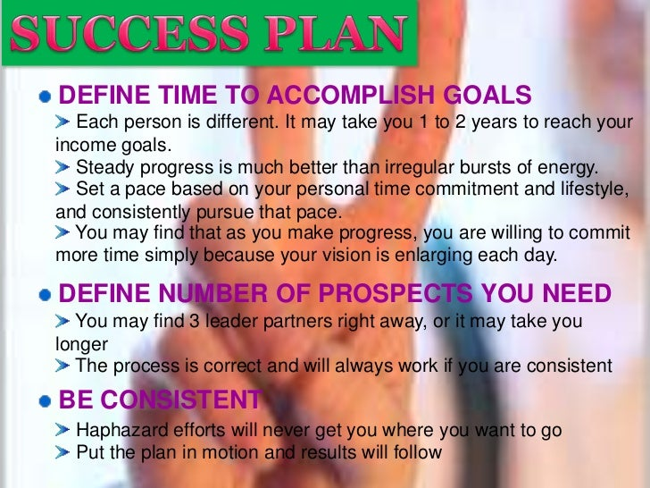 SUCCESS PLAN<br />DEFINE TIME TO ACCOMPLISH GOALS<br /> Each person is different. It may take you 1 to 2 years to reach yo...