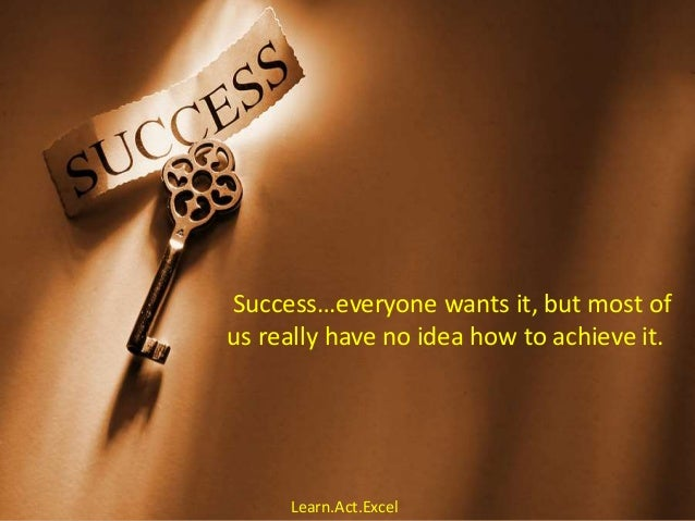 Success…everyone wants it, but most of us really have no idea how to achieve it. Learn.Act.Excel