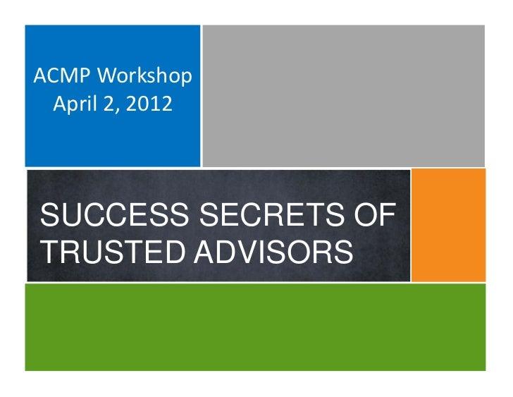 ACMPWorkshop  April2,2012SUCCESS SECRETS OFTRUSTED ADVISORS