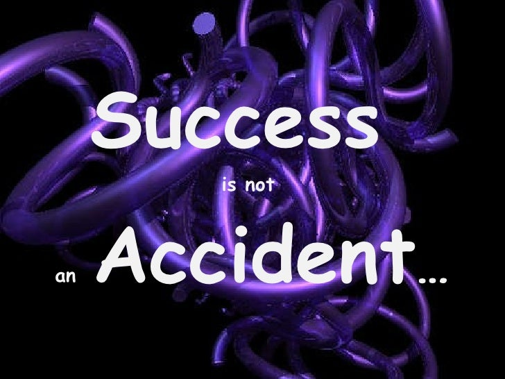 Success  is not  an  Accident …