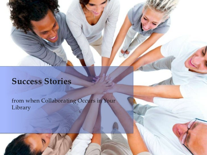 Success Storiesfrom when Collaborating Occurs in YourLibrary