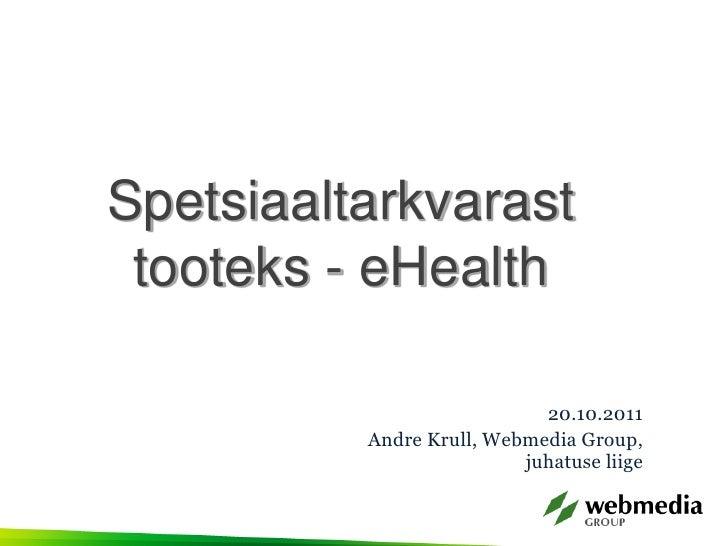 Spetsiaaltarkvarast tooteks - eHealth                            20.10.2011          Andre Krull, Webmedia Group,         ...