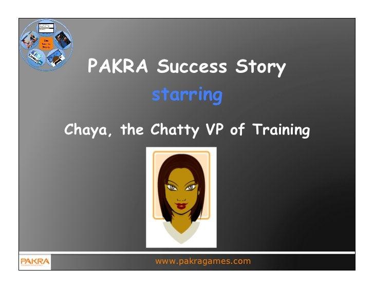PAKRA Success Story        starringChaya, the Chatty VP of Training           www.pakragames.com