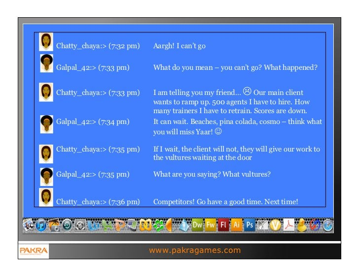Chatty_chaya:> (7:32 pm)   Aargh! I can't goGalpal_42:> (7:33 pm)      What do you mean – you can't go? What happened?Chat...