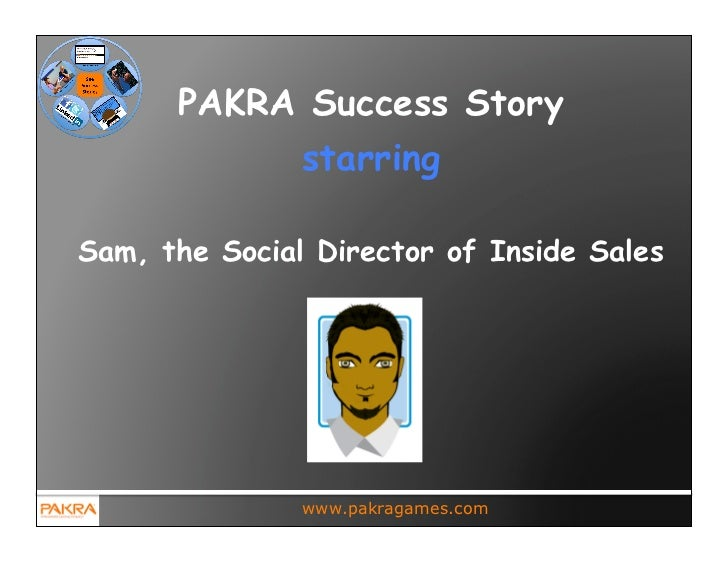 PAKRA Success Story               starringSam, the Social Director of Inside Sales               www.pakragames.com